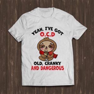 Great Sloth Yeah I've Got Ocd Old Cranky And Dangerous shirt