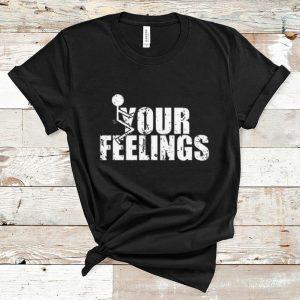 Pretty Fuck Your Feelings shirt