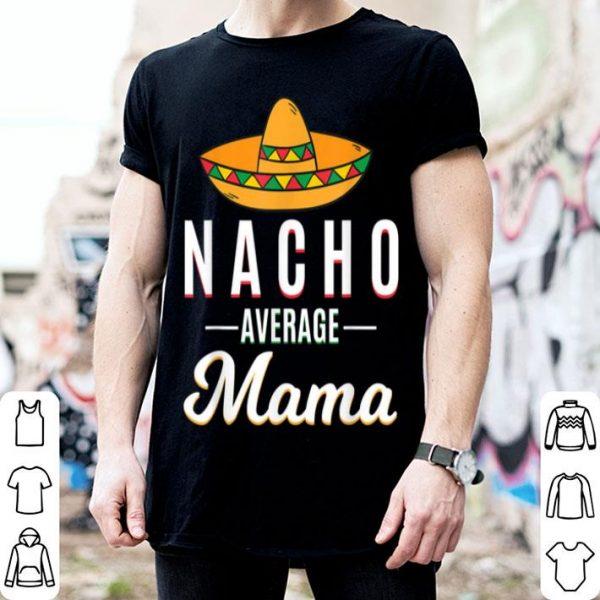 Beautiful Nacho Average Mama Cinco De Mayo Mexican Fiesta Sombrero shirt