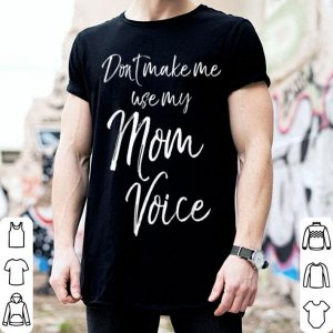 Official Funny Mother's Day Gift Women Don't Make Me Use My Mom Voice shirt