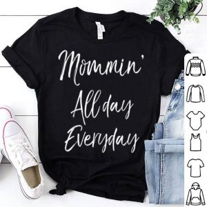 Pretty Funny Mother's Day Gift For Moms Mommin' All Day Everyday shirt