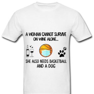 Great A Woman Cannot Survive On Wine Alone She Also Needs Basketball And A Dog shirt