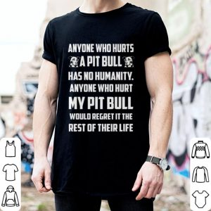 Anyone who hurts my Pitbull would regret it the rest of their life shirt