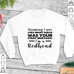 Assuming i was like most girls was your first mistake i'm a redhead shirt