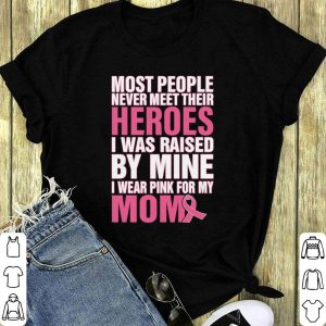 Breast cancer Most people never meet their heroes i was raised shirt