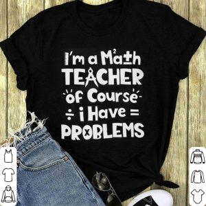 I'm a math teacher of course i have problems shirt