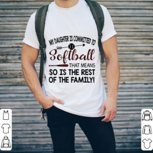 My daughter is commited to softball that means so is the rest of shirt