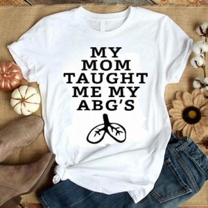 My mom taught me my abg's shirt