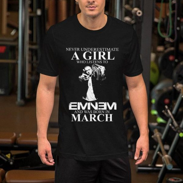 Never underestimate a girl who listens to Eminem and was born in march shirt