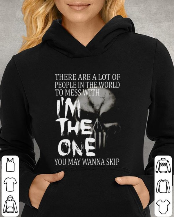 Skull There are a lot of people in the world to mess with i'm the one you may wanna skip shirt