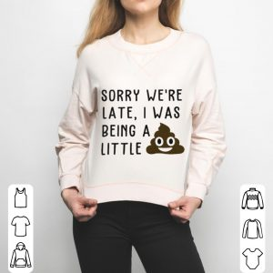 Sorry we're late I was being a little shit shirt 2