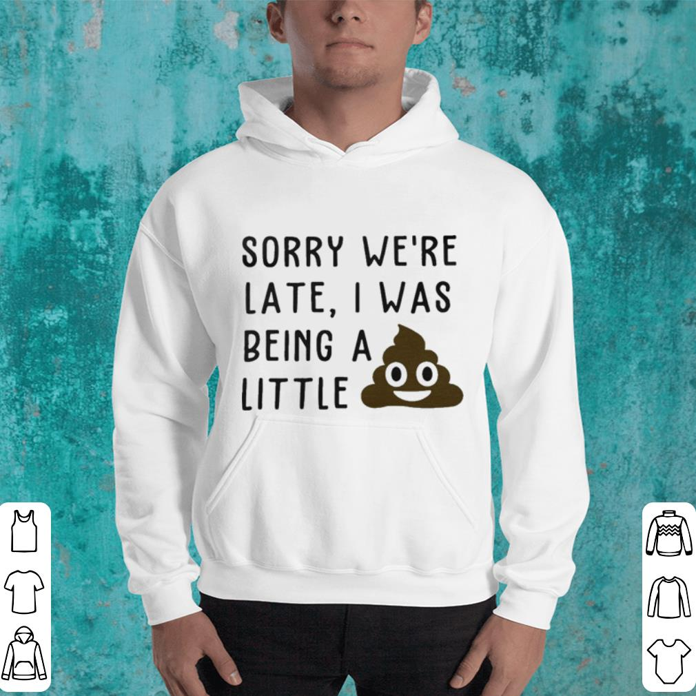 Sorry we re late I was being a little shit shirt 4 - Sorry we're late I was being a little shit shirt
