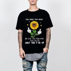 Sunflower you curse too much bitch you beathe too much shut the fuck up shirt
