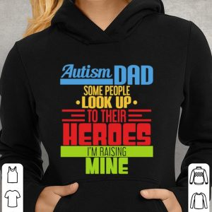 Autism dad some people look up to their heroes i'm raising mine shirt 2