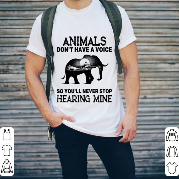 Elephant Animals don't have a voice so you'll never stop hearing mine shirt