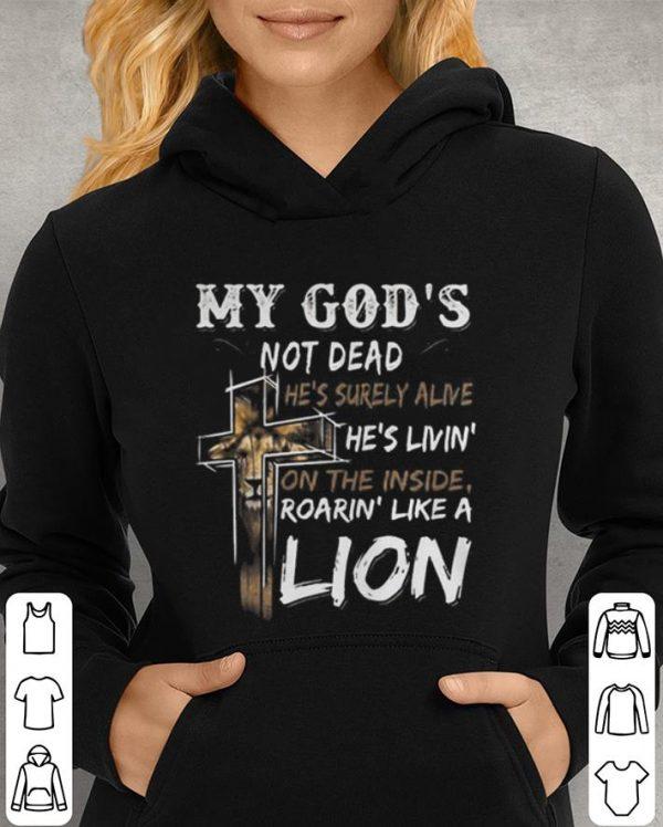 My god's not dead he's surely alive he's livin' on the inside roarin' like a lion shirt