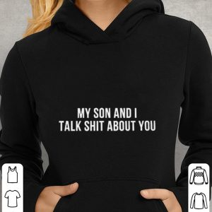My son and i talk shit about you shirt 2