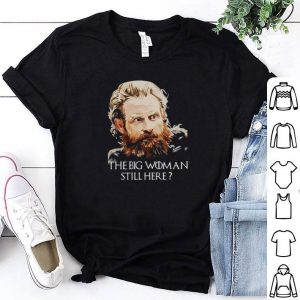 Tormund Giantsbane The big woman still here Game Of Thrones shirt