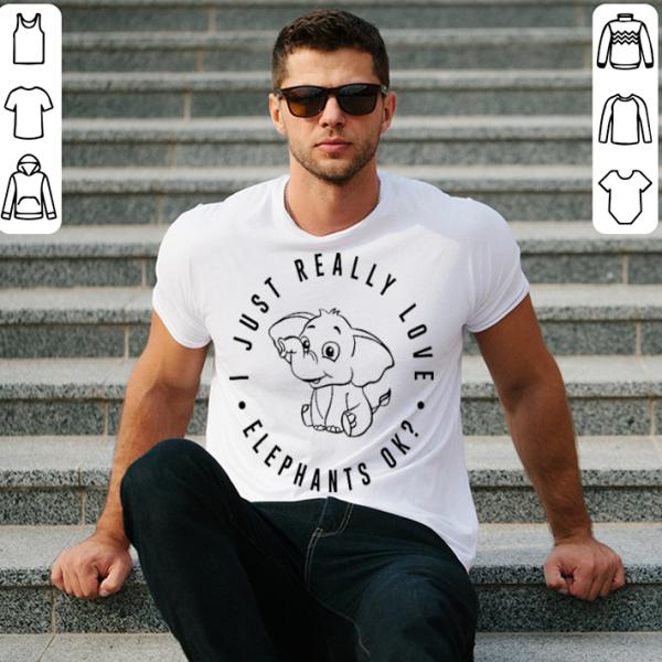 I Just Really Love Elephants ok shirt