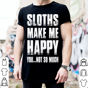 Sloths make me happy you not so much shirt