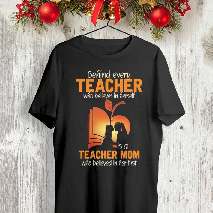 Behind every teacher who believes in herself is a teacher mom who believed in her first shirt 4 - Behind every teacher who believes in herself is a teacher mom who believed in her first shirt