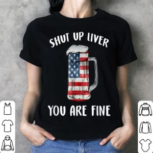 American Flag Shut Up Liver You're Fine Beer Drinking 4th Of July shirt