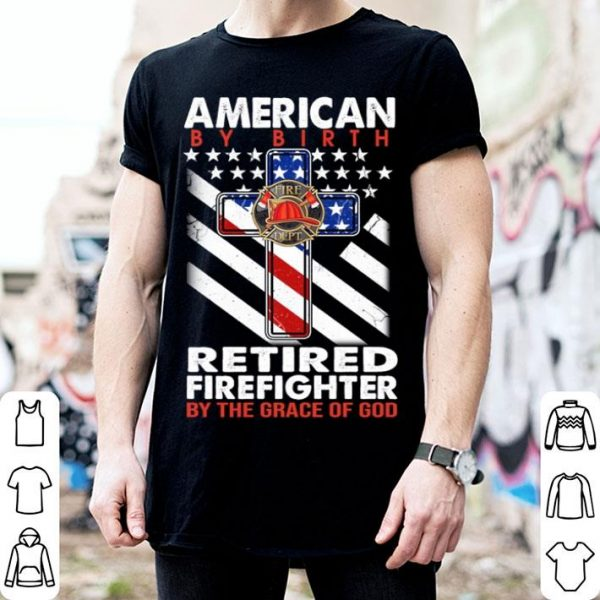 American by birth retired firefighter by the grace of god shirt