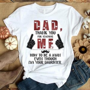 Dad thank you for teaching me how to be a man even though shirt