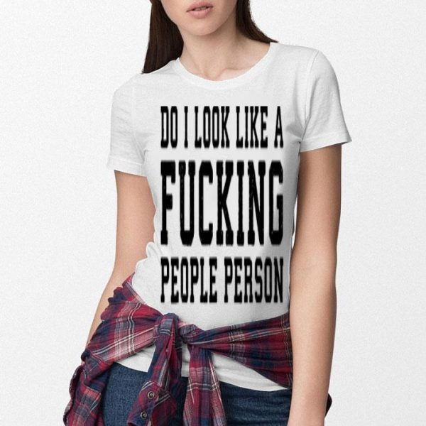 Do i look like a fucking people person shirt