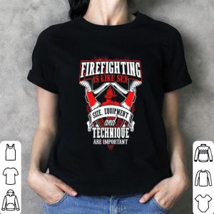 Firefighting is like sex size quipment and technique are importan shirt