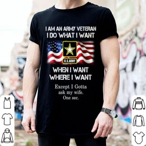 I am an Army veteran i do what i want when i want where i want except i gotta ask my wife shirt