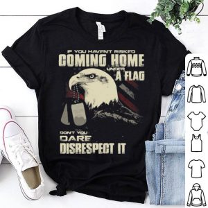If you haven't risked coming home a flag dont you dare disrespect shirt