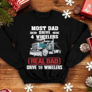 Most dad drive 4 wheelers real dad drive 18 wheelers shirt