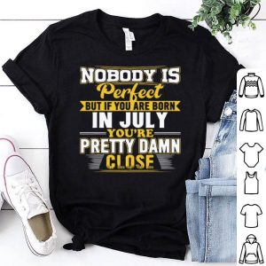 Nobody is perfect but if you are born you're pretty damn close shirt