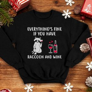 Raccoon and wine everything's fine if you have shirt