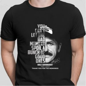 Dale Earnhardt 1951-2001 signature You can't let one bad moment shirt