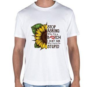 Sunflower stop asking why i'm a bitch i don't ask why you're so shirt