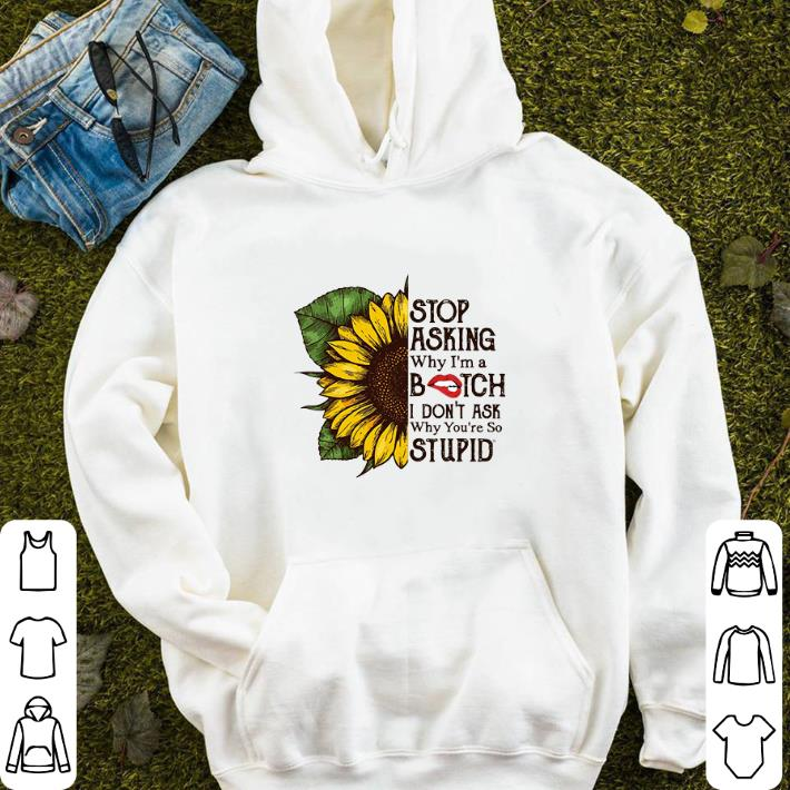 Sunflower stop asking why i m a bitch i don t ask why you re so shirt 4 - Sunflower stop asking why i'm a bitch i don't ask why you're so shirt