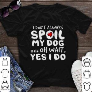 I don't always spoil my dog oh wait yes i do shirt sweater
