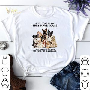 Dogs If you don't believe they have souls you haven't looked shirt sweater