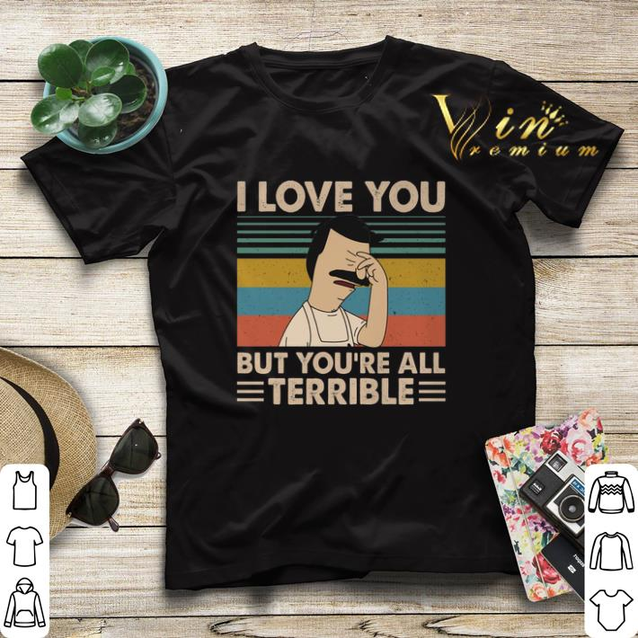 Vintage Bob s Burgers i love you but you re all terrible shirt 4 - Vintage Bob's Burgers i love you but you're all terrible shirt