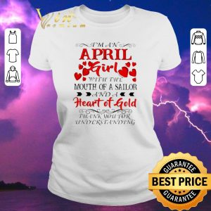 Awesome I'm a april girl with the mouth of a sailor and a heart of gold shirt sweater