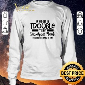 Awesome If we get in trouble it's my grandpa's fault because i listened shirt sweater 2