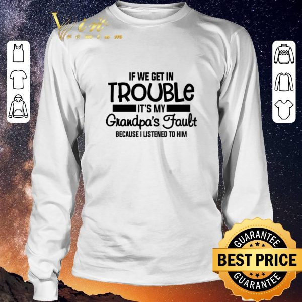 Awesome If we get in trouble it's my grandpa's fault because i listened shirt sweater
