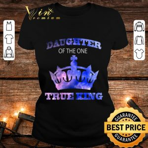 Daughter of the one true king shirt