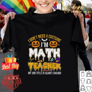 I don't need a costume i'm math teacher my job title is scary enough halloween shirt