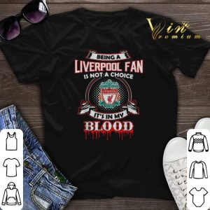 Being A Liverpool Fan Is Not A Choice It's In My Blood shirt sweater