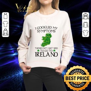 Cheap I googled my symptom turned out i just need to go to Ireland map shirt