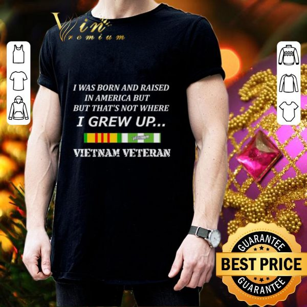 Cheap I was born and raised in America but that's not where i grew up Vietnam veteran shirt