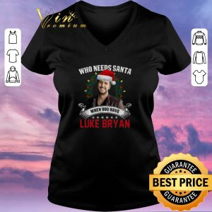 Nice Who needs Santa when you have Luke Bryan shirt sweater